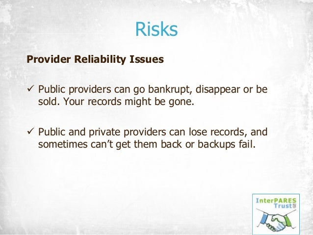 Risks Provider Reliability Issues ü Public providers can go bankrupt, disappear or be sold. Your records might be gone. ü ...