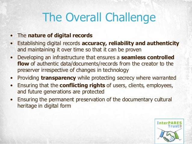 The Overall Challenge • The nature of digital records • Establishing digital records accuracy, reliability and authenticit...