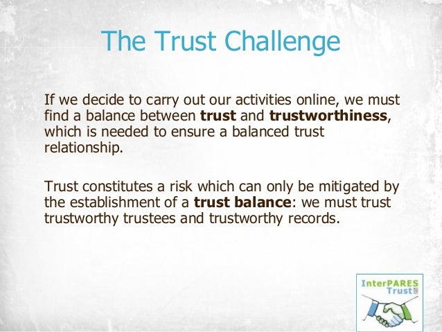 The Trust Challenge If we decide to carry out our activities online, we must find a balance between trust and trustworthin...