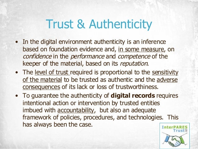 Trust & Authenticity • In the digital environment authenticity is an inference based on foundation evidence and, in some m...