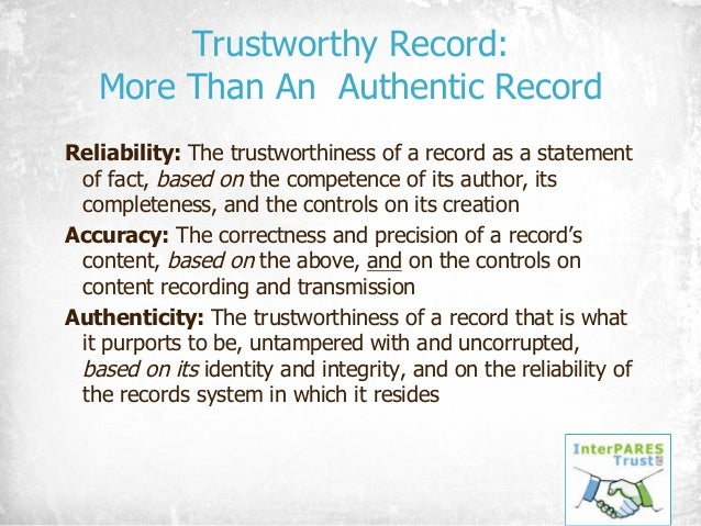 Trustworthy Record: More Than An Authentic Record Reliability: The trustworthiness of a record as a statement of fact, bas...