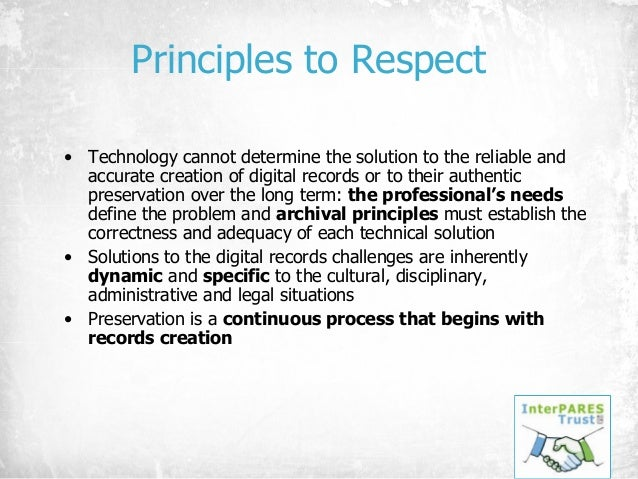 Principles to Respect • Technology cannot determine the solution to the reliable and accurate creation of digital records ...
