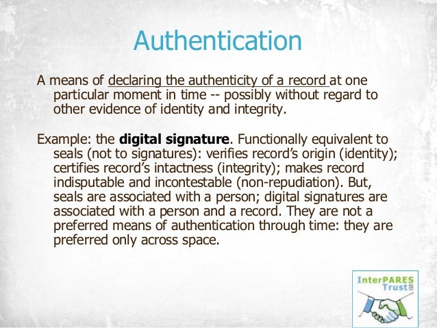 Authentication A means of declaring the authenticity of a record at one particular moment in time -- possibly without rega...