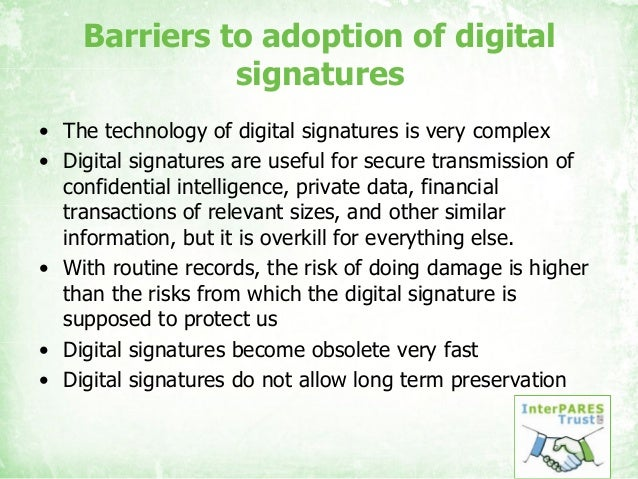 Barriers to adoption of digital signatures • The technology of digital signatures is very complex • Digital signatures are...