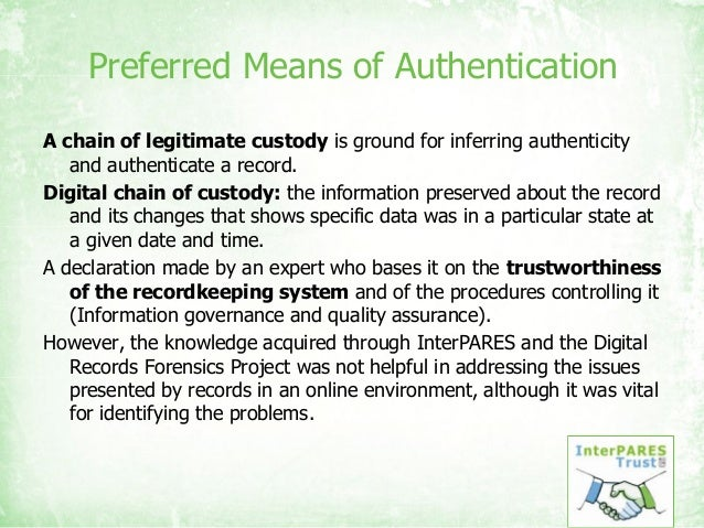Preferred Means of Authentication A chain of legitimate custody is ground for inferring authenticity and authenticate a re...