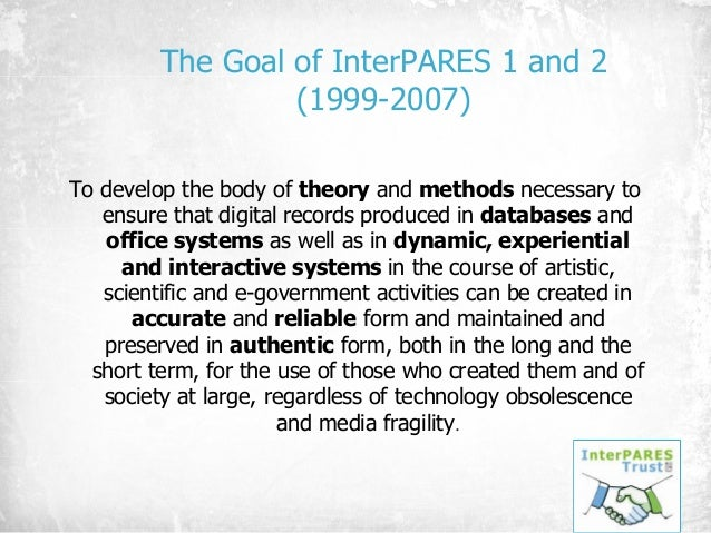 The Goal of InterPARES 1 and 2 (1999-2007) To develop the body of theory and methods necessary to ensure that digital reco...