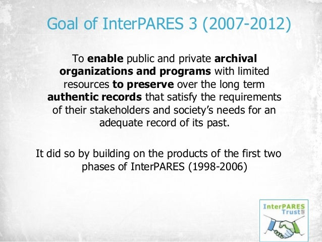 Goal of InterPARES 3 (2007-2012) To enable public and private archival organizations and programs with limited resources t...