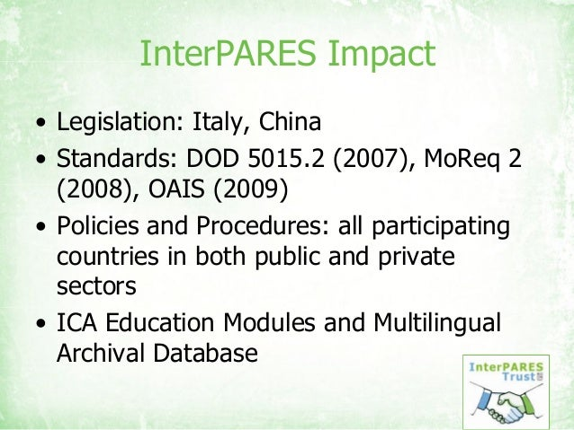 InterPARES Impact • Legislation: Italy, China • Standards: DOD 5015.2 (2007), MoReq 2 (2008), OAIS (2009) • Policies and P...