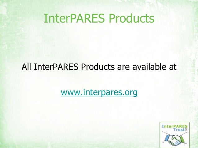 InterPARES Products All InterPARES Products are available at www.interpares.org