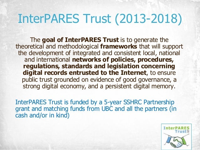 InterPARES Trust (2013-2018) The goal of InterPARES Trust is to generate the theoretical and methodological frameworks tha...