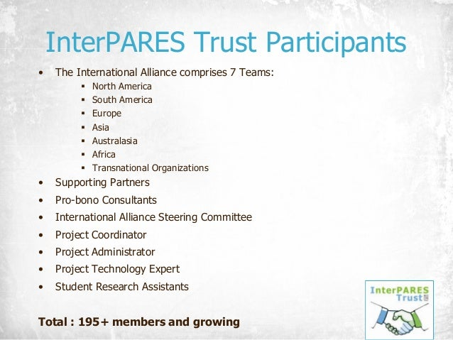 InterPARES Trust Participants • The International Alliance comprises 7 Teams: § North America § South America § Europe § A...