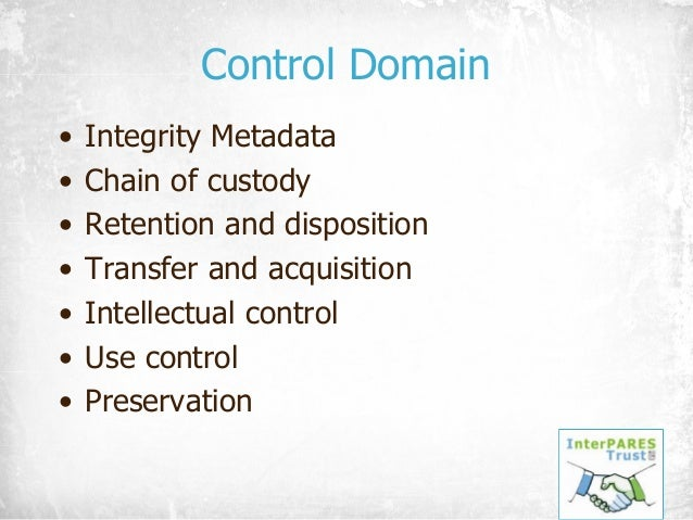 Control Domain • Integrity Metadata • Chain of custody • Retention and disposition • Transfer and acquisition • Intellectu...