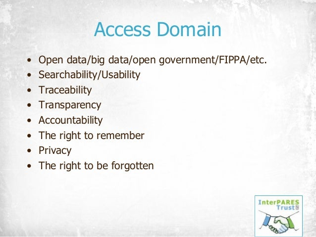 Access Domain • Open data/big data/open government/FIPPA/etc. • Searchability/Usability • Traceability • Transparency • Ac...