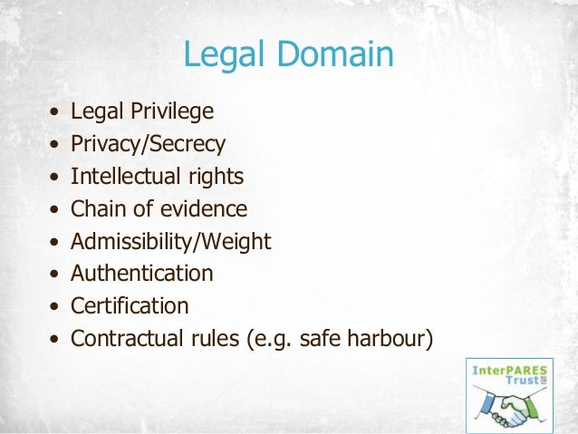 Legal Domain • Legal Privilege • Privacy/Secrecy • Intellectual rights • Chain of evidence • Admissibility/Weight • Authen...