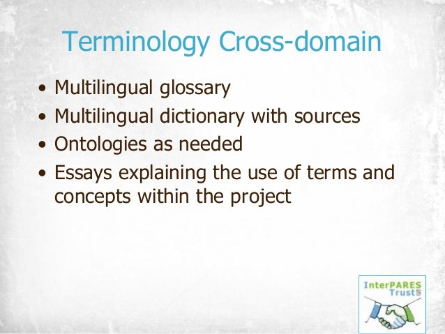 Terminology Cross-domain • Multilingual glossary • Multilingual dictionary with sources • Ontologies as needed • Essays ex...