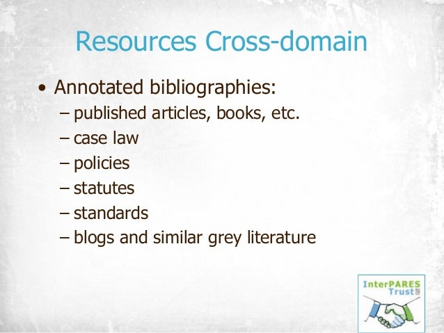 Resources Cross-domain • Annotated bibliographies: – published articles, books, etc. – case law – policies – statutes – st...