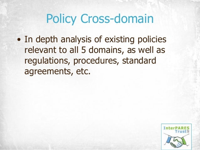 Policy Cross-domain • In depth analysis of existing policies relevant to all 5 domains, as well as regulations, procedures...