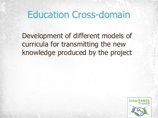 Education Cross-domain Development of different models of curricula for transmitting the new knowledge produced by the pro...