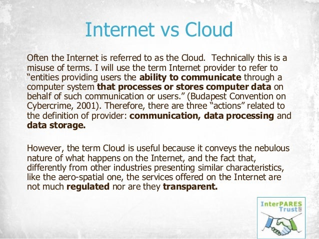 Internet vs Cloud Often the Internet is referred to as the Cloud. Technically this is a misuse of terms. I will use the te...