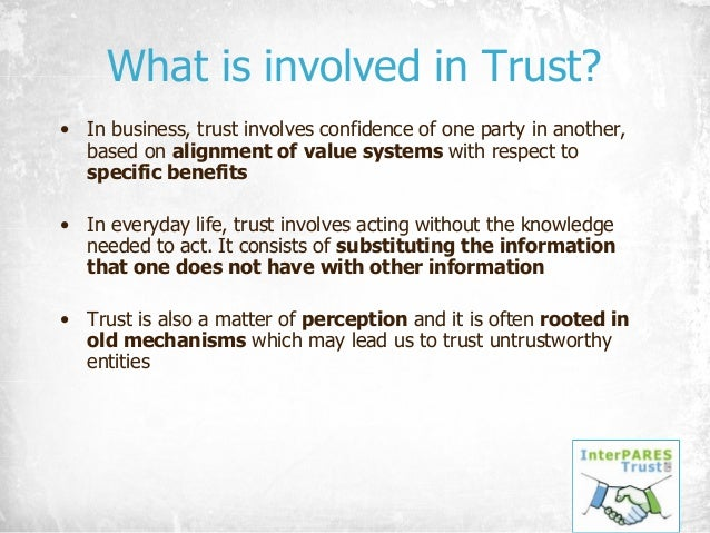What is involved in Trust? • In business, trust involves confidence of one party in another, based on alignment of value s...