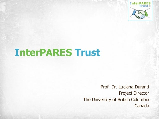 InterPARES Trust  Prof. Dr. Luciana Duranti Project Director The University of British Columbia Canada