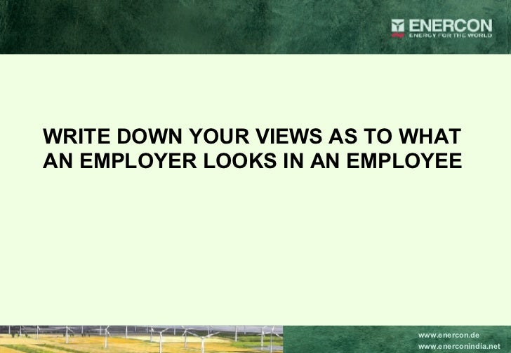 WRITE DOWN YOUR VIEWS AS TO WHAT AN EMPLOYER LOOKS IN AN EMPLOYEE