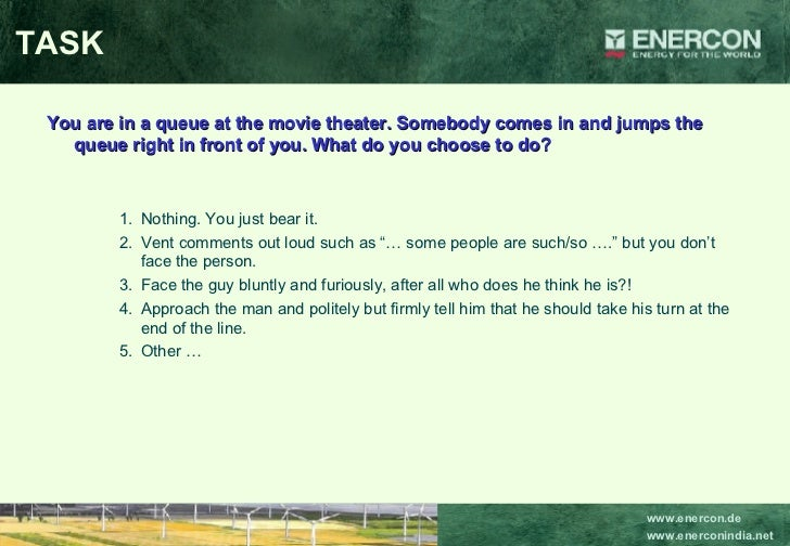 TASK <ul><li>You are in a queue at the movie theater. Somebody comes in and jumps the queue right in front of you. What do...
