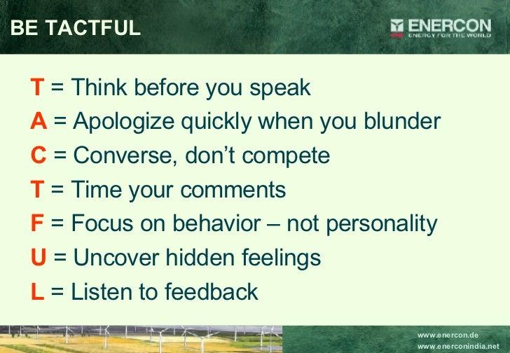 BE TACTFUL <ul><li>T   = Think before you speak </li></ul><ul><li>A  = Apologize quickly when you blunder </li></ul><ul><l...