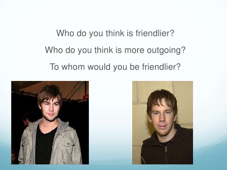 Who do you think is friendlier?<br />Who do you think is more outgoing?<br />To whom would you be friendlier?<br />