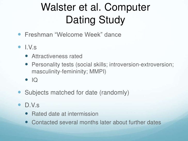 """Walster et al. Computer Dating Study<br />Freshman """"Welcome Week"""" dance<br />I.V.s<br />Attractiveness rated<br />Personal..."""