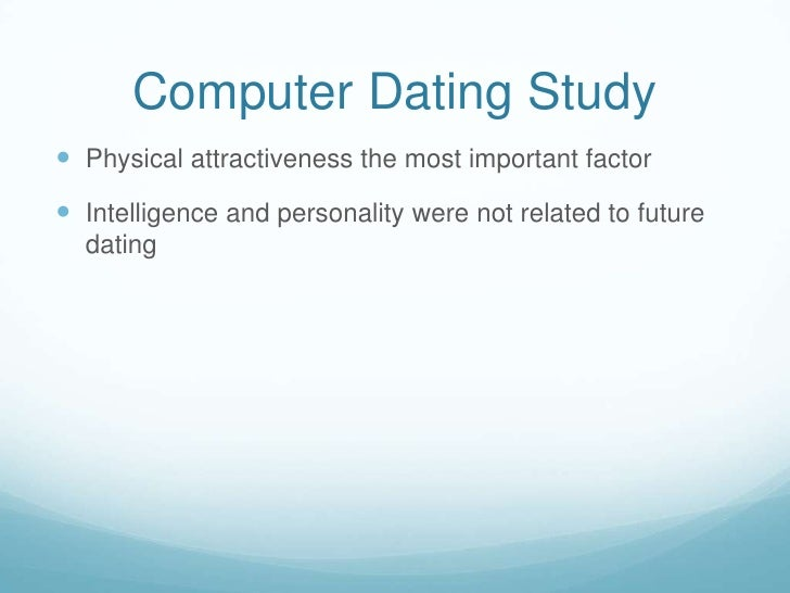 Computer Dating Study<br />Physical attractiveness the most important factor<br />Intelligence and personality were not re...