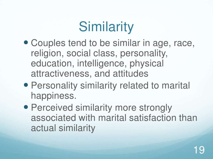 Similarity<br />Couples tend to be similar in age, race, religion, social class, personality, education, intelligence, phy...