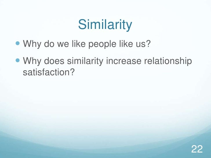 Similarity<br />Why do we like people like us?<br />Why does similarity increase relationship satisfaction?<br />22<br />