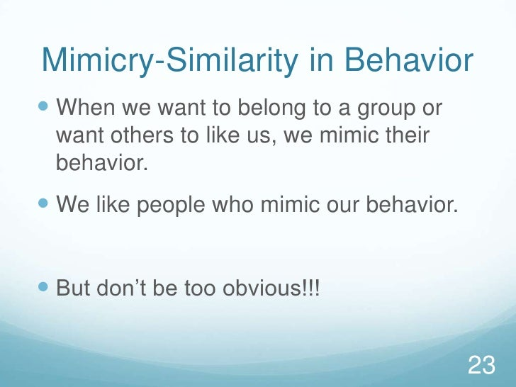 Mimicry-Similarity in Behavior<br />When we want to belong to a group or want others to like us, we mimic their behavior.<...