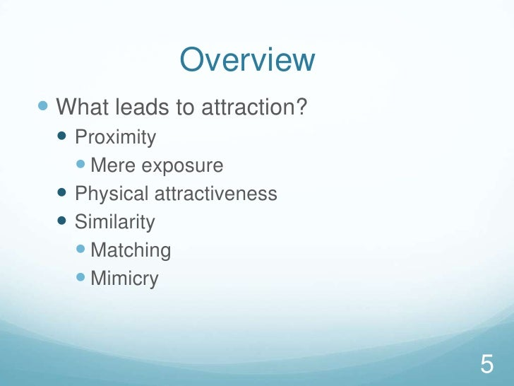Overview<br />What leads to attraction?<br />Proximity<br />Mere exposure<br />Physical attractiveness<br />Similarity<br...