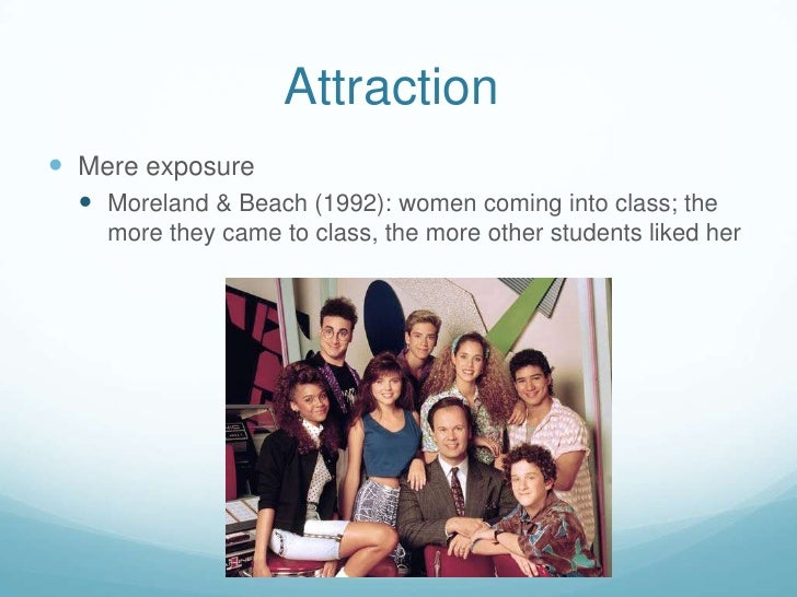 Attraction<br />Mere exposure<br />Moreland & Beach (1992): women coming into class; the more they came to class, the more...