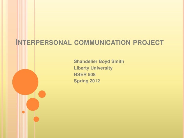 INTERPERSONAL COMMUNICATION PROJECT             Shandelier Boyd Smith             Liberty University             HSER 508 ...