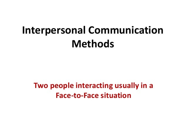 Interpersonal Communication Methods Two people interacting usually in a Face-to-Face situation