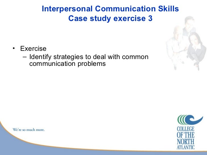 case study on interpersonal communication at workplace Improving communication in the workplace while we may think of interpersonal interactions as a behavioral issue case studies and success stories.