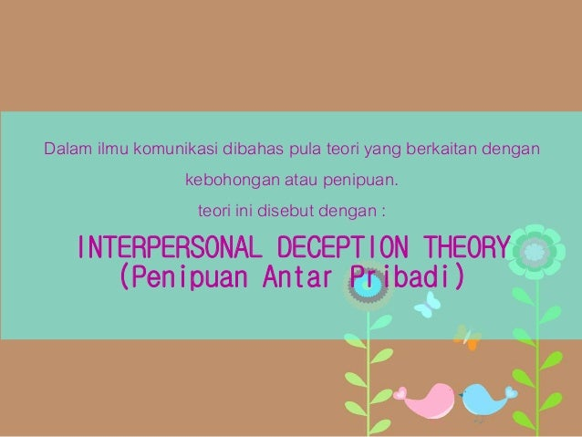 interpersonal deception theory Interpersonal deception theory examines the important elements of interpersonal communication and deception that occurs within interpersonal relationships this theory is studied among two or more people at a certain time in any given context.