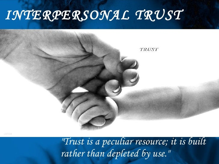 """INTERPERSONAL TRUST """"Trust is a peculiar resource; it is built rather than depleted by use."""""""