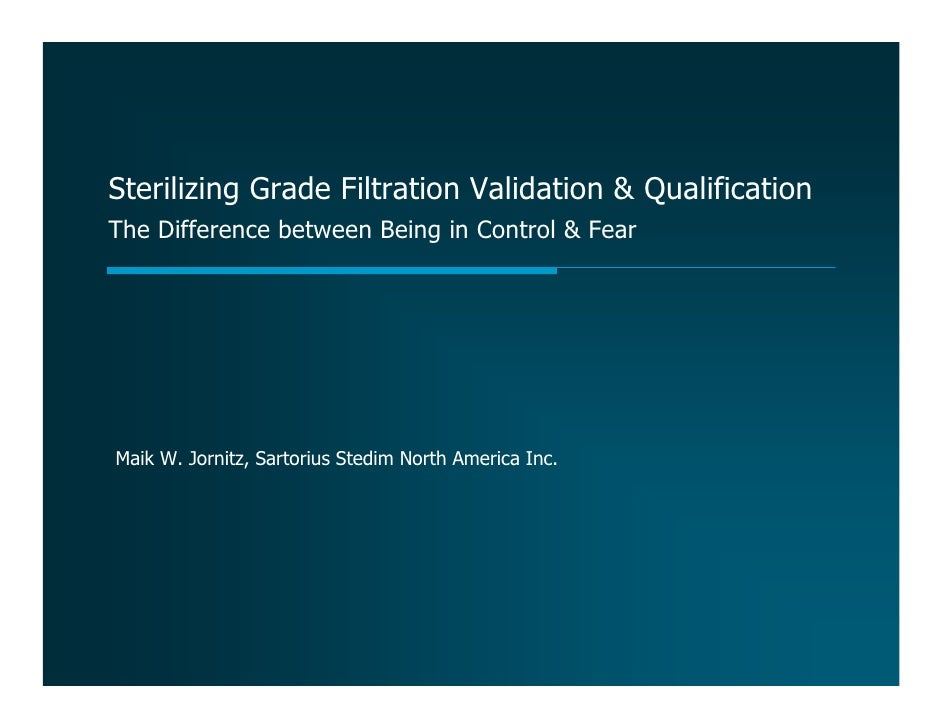 Sterilizing Grade Filtration Validation & Qualification The Difference between Being in Control & Fear     Maik W. Jornitz...