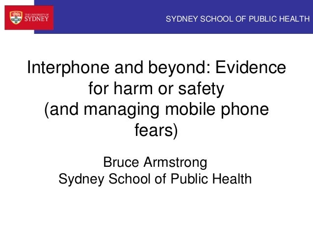 SYDNEY SCHOOL OF PUBLIC HEALTH Interphone and beyond: Evidence for harm or safety (and managing mobile phone fears) Bruce ...