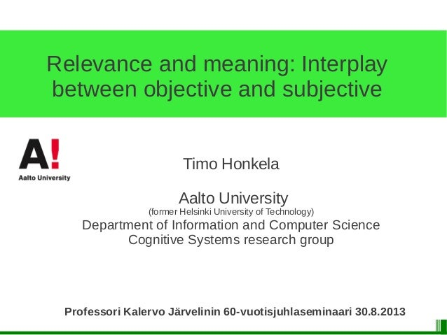 Relevance and meaning: Interplay between objective and subjective Timo Honkela Aalto University (former Helsinki Universit...