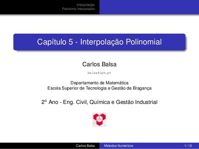 Interpolação Polinómio Interpolador  Capítulo 5 - Interpolação Polinomial Carlos Balsa balsa@ipb.pt  Departamento de Matem...