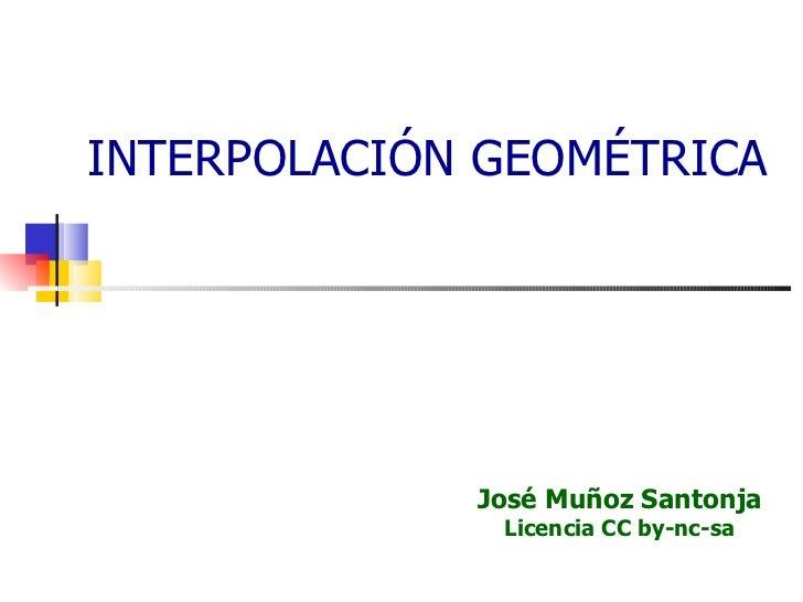 INTERPOLACIÓN GEOMÉTRICA José Muñoz Santonja Licencia CC by-nc-sa