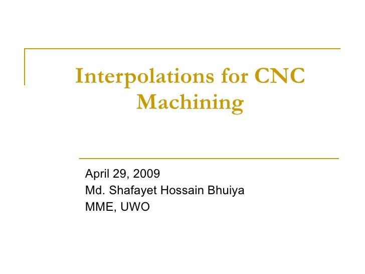 Interpolations for CNC Machining April 29, 2009 Md. Shafayet Hossain Bhuiya MME, UWO