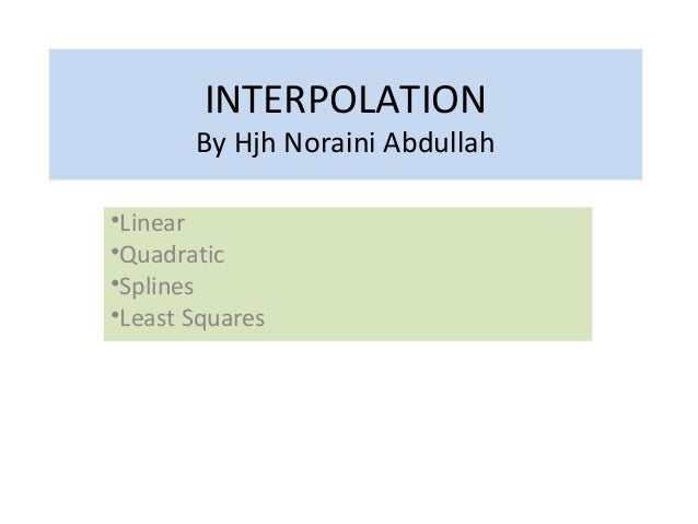 INTERPOLATION By Hjh Noraini Abdullah •Linear •Quadratic •Splines •Least Squares