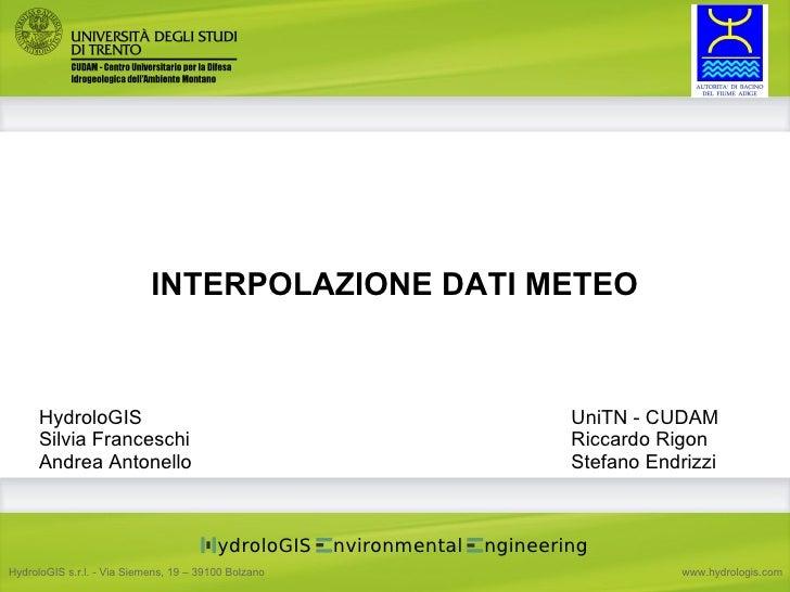 INTERPOLAZIONE DATI METEO UniTN - CUDAM Riccardo Rigon Stefano Endrizzi HydroloGIS Silvia Franceschi Andrea Antonello