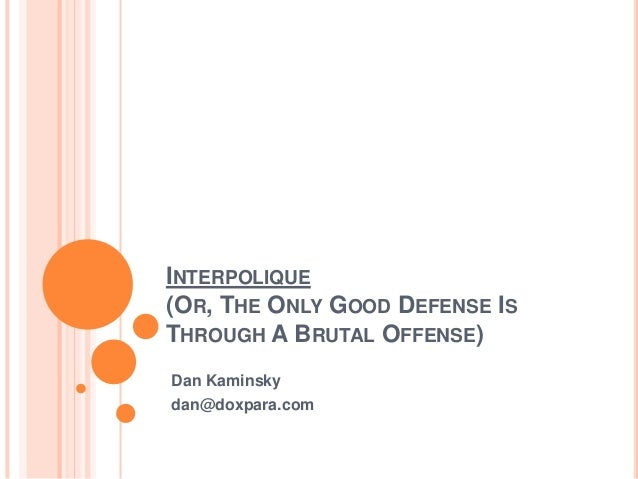 INTERPOLIQUE (OR, THE ONLY GOOD DEFENSE IS THROUGH A BRUTAL OFFENSE) Dan Kaminsky dan@doxpara.com